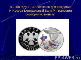В 2008 году к 100-летию со дня рождения Н.Носова Центральный Банк РФ выпустил се