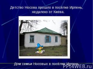 Детство Носова прошло в посёлке Ирпень, недалеко от Киева. Дом семьи Носовых в п