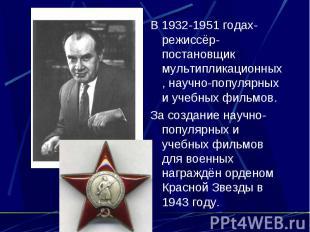 В 1932-1951 годах-режиссёр-постановщик мультипликационных, научно-популярных и у