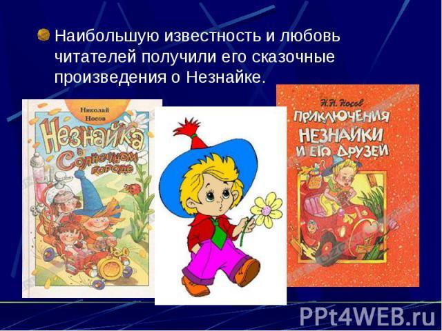 Наибольшую известность и любовь читателей получили его сказочные произведения о Незнайке.