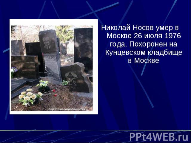 Николай Носов умер в Москве 26 июля 1976 года. Похоронен на Кунцевском кладбище в Москве