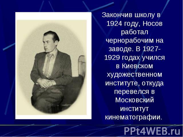 Закончив школу в 1924 году, Носов работал чернорабочим на заводе. В 1927-1929 годах учился в Киевском художественном институте, откуда перевелся в Московский институт кинематографии.
