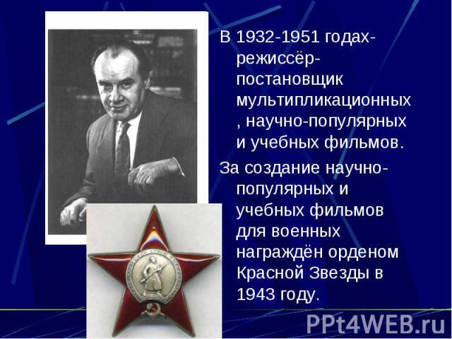 В 1932-1951 годах-режиссёр-постановщик мультипликационных, научно-популярных и учебных фильмов. За создание научно-популярных и учебных фильмов для военных награждён орденом Красной Звезды в 1943 году.