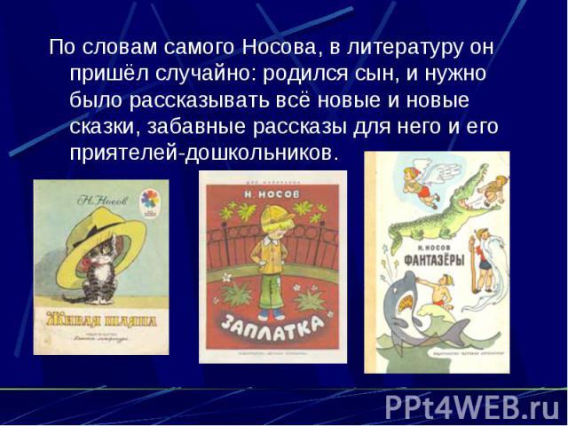 По словам самого Носова, в литературу он пришёл случайно: родился сын, и нужно было рассказывать всё новые и новые сказки, забавные рассказы для него и его приятелей-дошкольников.