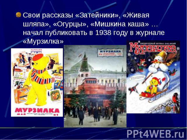 Свои рассказы «Затейники», «Живая шляпа», «Огурцы», «Мишкина каша» … начал публиковать в 1938 году в журнале «Мурзилка»