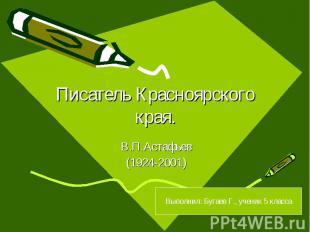 Писатель Красноярского края. В.П.Астафьев (1924-2001) Выполнил: Бугаев Г., учени