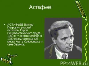 Астафьев АСТАФЬЕВ Виктор Петрович, русский писатель, Герой Социалистического тру
