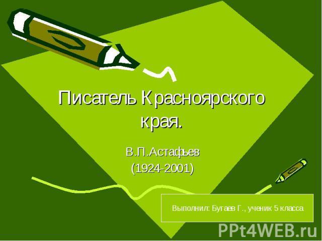 Писатель Красноярского края. В.П.Астафьев (1924-2001) Выполнил: Бугаев Г., ученик 5 класса