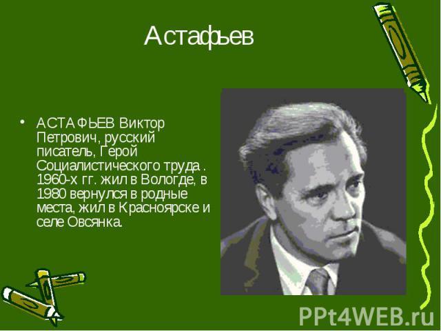 Астафьев АСТАФЬЕВ Виктор Петрович, русский писатель, Герой Социалистического труда . 1960-х гг. жил в Вологде, в 1980 вернулся в родные места, жил в Красноярске и селе Овсянка.