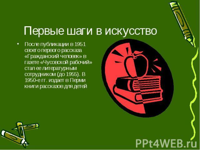 Первые шаги в искусство После публикации в 1951 своего первого рассказа «Гражданский человек» в газете «Чусовской рабочий» стал ее литературным сотрудником (до 1955). В 1950-е гг. издает в Перми книги рассказов для детей