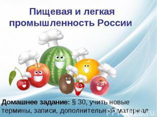 Пищевая и легкая промышленность России Домашнее задание: § 30, учить новые терми