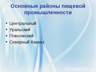 Основные районы пищевой промышленности Центральный Уральский Поволжский Северный