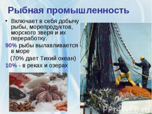 Рыбная промышленностьВключает в себя добычу рыбы, морепродуктов, морского зверя