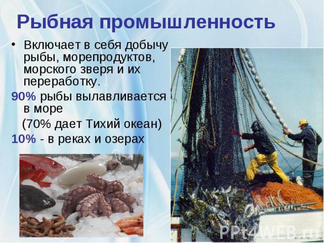 Рыбная промышленностьВключает в себя добычу рыбы, морепродуктов, морского зверя и их переработку. 90% рыбы вылавливается в море (70% дает Тихий океан) 10% - в реках и озерах