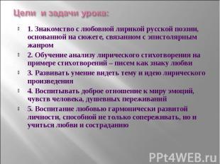 Цели и задачи урока: 1. Знакомство с любовной лирикой русской поэзии, основанной