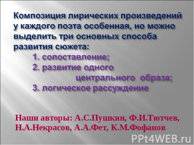 Композиция лирических произведений у каждого поэта особенная, но можно выделить три основных способа развития сюжета: 1. сопоставление; 2. развитие одного центрального образа; 3. логическое рассуждение Наши авторы: А.С.Пушкин, Ф.И.Тютчев, Н.А.Некрас…