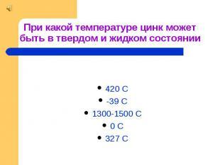 При какой температуре цинк может быть в твердом и жидком состоянии 420 С -39 С 1