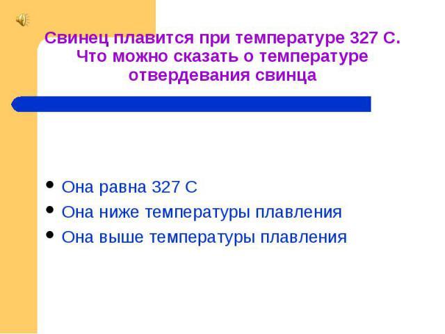 Свинец плавится при температуре 327 С. Что можно сказать о температуре отвердевания свинца Она равна 327 С Она ниже температуры плавления Она выше температуры плавления