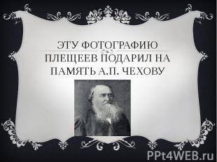 Эту фотографию плещеев подарил на память А.П. чехову