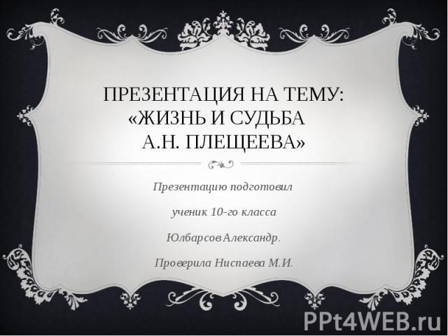 Презентация на тему: «жизнь и судьба А.Н. плещеева» Презентацию подготовил ученик 10-го класса Юлбарсов Александр. Проверила Ниспаева М.И.