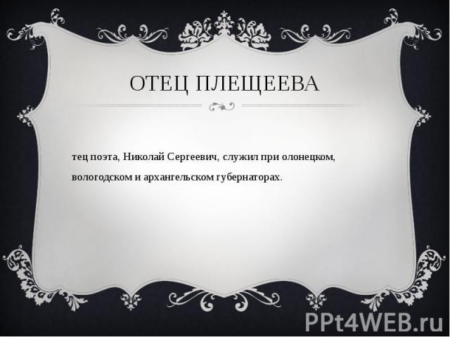 Отец плещеева Отец поэта, Николай Сергеевич, служил при олонецком, вологодском и архангельском губернаторах.
