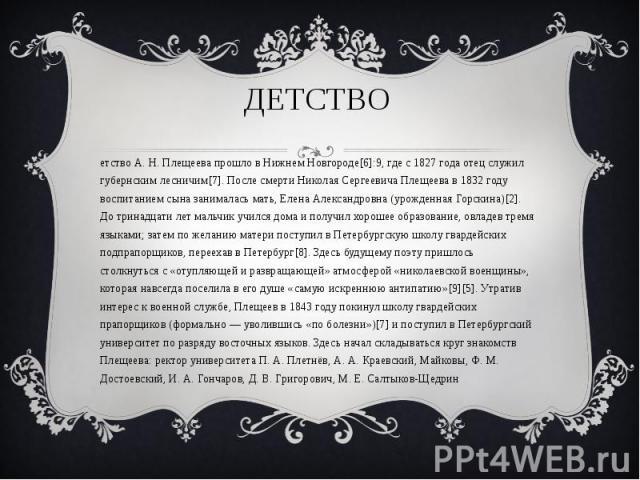 Детство Детство А. Н. Плещеева прошло в Нижнем Новгороде[6]:9, где с 1827 года отец служил губернским лесничим[7]. После смерти Николая Сергеевича Плещеева в 1832 году воспитанием сына занималась мать, Елена Александровна (урожденная Горскина)[2]. Д…
