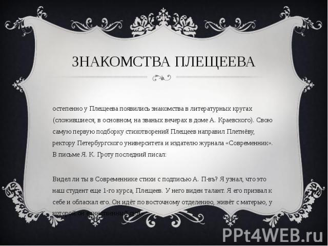 Знакомства плещеева Постепенно у Плещеева появились знакомства в литературных кругах (сложившиеся, в основном, на званых вечерах в доме А. Краевского). Свою самую первую подборку стихотворений Плещеев направил Плетнёву, ректору Петербургского универ…