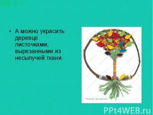 А можно украсить деревце листочками, вырезанными из несыпучей ткани.