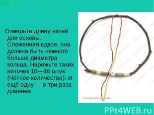 Отмерьте длину нитей для основы. Сложенная вдвое, она должна быть немного больше