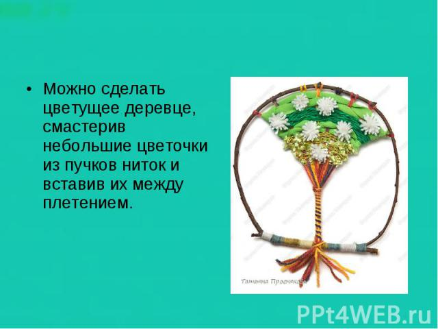 Можно сделать цветущее деревце, смастерив небольшие цветочки из пучков ниток и вставив их между плетением.
