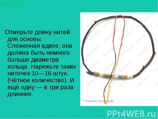 Отмерьте длину нитей для основы. Сложенная вдвое, она должна быть немного больше диаметра кольца. Нарежьте таких ниточек 10—16 штук. (Чётное количество). И ещё одну — в три раза длиннее.