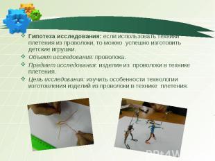 Гипотеза исследования: если использовать техники плетения из проволоки, то можно
