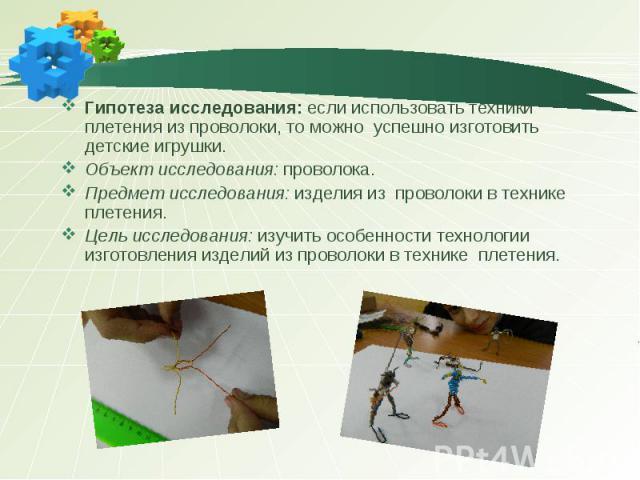 Гипотеза исследования: если использовать техники плетения из проволоки, то можно успешно изготовить детские игрушки. Объект исследования: проволока. Предмет исследования: изделия из проволоки в технике плетения. Цель исследования: изучить особенност…