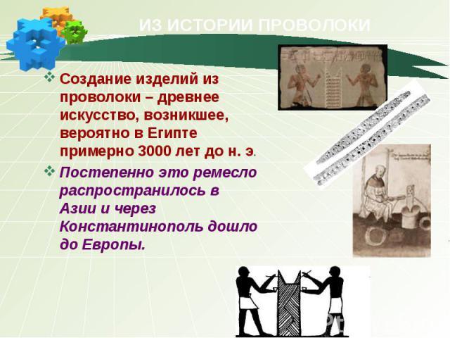 ИЗ ИСТОРИИ ПРОВОЛОКИ Создание изделий из проволоки –древнее искусство, возникшее, вероятно в Египте примерно 3000 лет до н. э. Постепенно это ремесло распространилось в Азии и через Константинополь дошло до Европы.