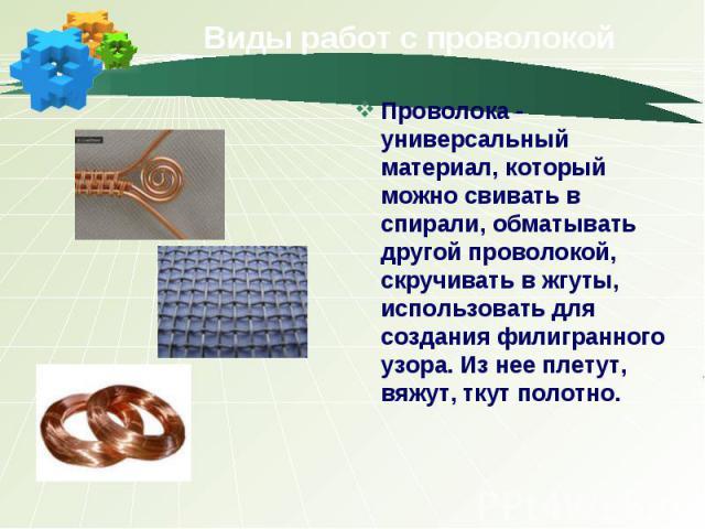Виды работ с проволокой Проволока - универсальный материал, который можно свивать в спирали, обматывать другой проволокой, скручивать в жгуты, использовать для создания филигранного узора. Из нее плетут, вяжут, ткут полотно.