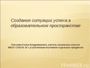 Создание ситуации успеха в образовательном пространстве Плетнева Елена Владимиро