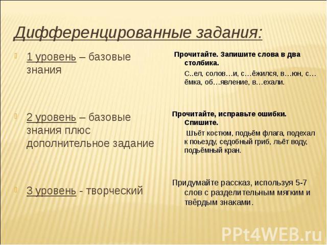 Дифференцированные задания: 1 уровень – базовые знания 2 уровень – базовые знания плюс дополнительное задание 3 уровень - творческий Прочитайте. Запишите слова в два столбика. С..ел, солов…и, с…ёжился, в…юн, с…ёмка, об…явление, в…ехали. Прочитайте,…