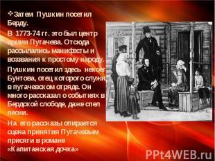 Затем Пушкин посетил Берду. В 1773-74 гг. это был центр армии Пугачева. Отсюда р