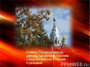 Посетил Петропавловскую церковь, где венчали Пугачева с яицкой казачкой Устиньей