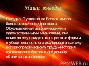 Наши выводы Поездка Пушкина на Восток имела большое значение для поэта. Обусловл