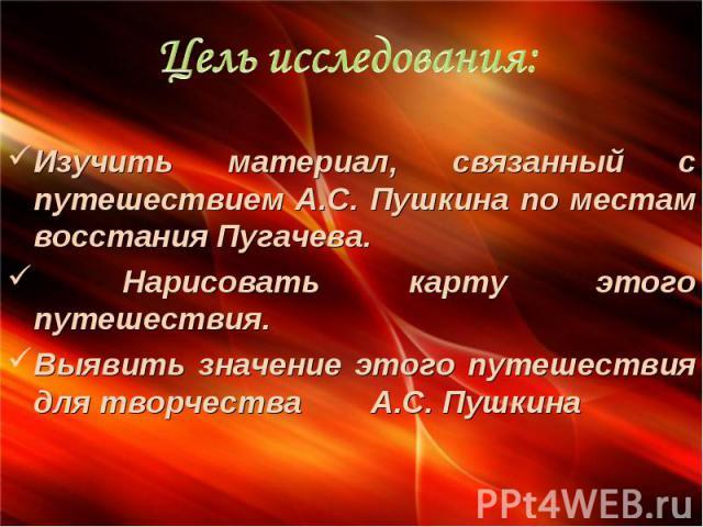 Цель исследования: Изучить материал, связанный с путешествием А.С. Пушкина по местам восстания Пугачева. Нарисовать карту этого путешествия. Выявить значение этого путешествия для творчества А.С. Пушкина