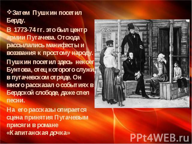 Затем Пушкин посетил Берду. В 1773-74 гг. это был центр армии Пугачева. Отсюда рассылались манифесты и воззвания к простому народу. Пушкин посетил здесь некоего Бунтова, отец которого служил в пугачевском отряде. Он много рассказал о событиях в Берд…
