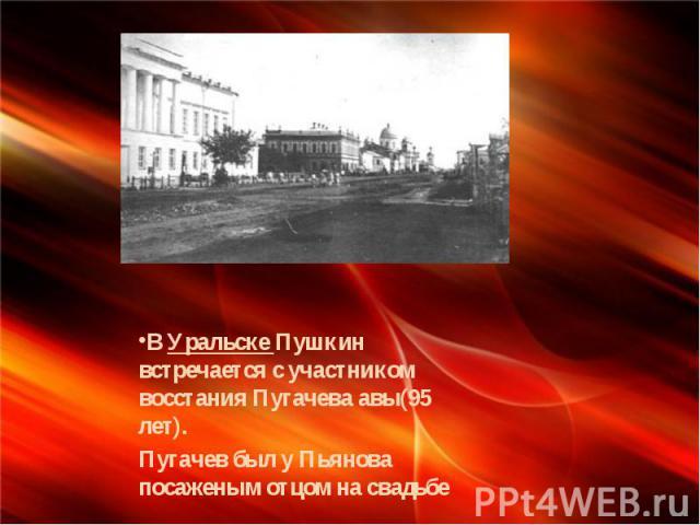 В Уральске Пушкин встречается с участником восстания Пугачева авы(95 лет). Пугачев был у Пьянова посаженым отцом на свадьбе