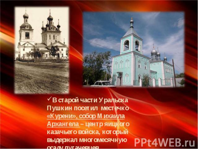 В старой части Уральска Пушкин посетил местечко «Курени», собор Михаила Архангела – центр яицкого казачьего войска, который выдержал многомесячную осаду пугачевцев.