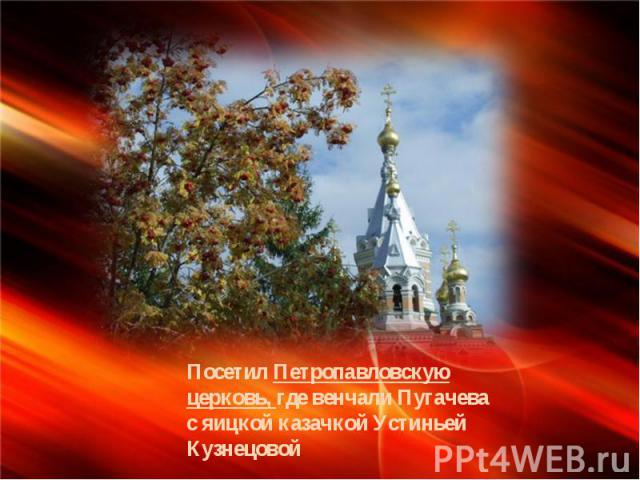 Посетил Петропавловскую церковь, где венчали Пугачева с яицкой казачкой Устиньей Кузнецовой