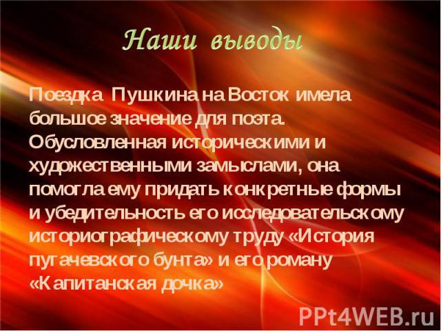Наши выводы Поездка Пушкина на Восток имела большое значение для поэта. Обусловленная историческими и художественными замыслами, она помогла ему придать конкретные формы и убедительность его исследовательскому историографическому труду «История пуга…