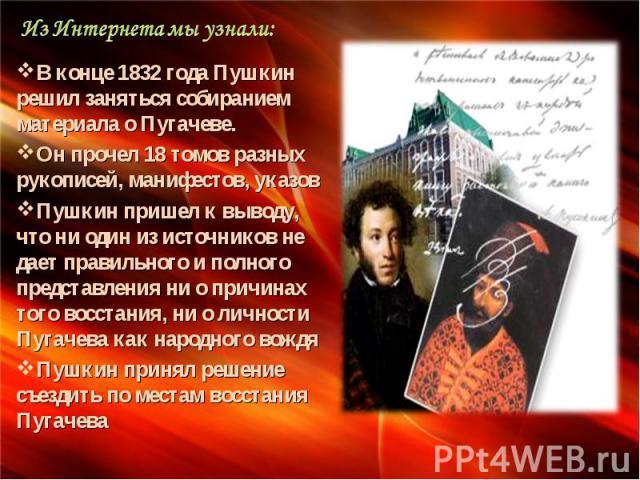 Из Интернета мы узнали: В конце 1832 года Пушкин решил заняться собиранием материала о Пугачеве. Он прочел 18 томов разных рукописей, манифестов, указов Пушкин пришел к выводу, что ни один из источников не дает правильного и полного представления ни…
