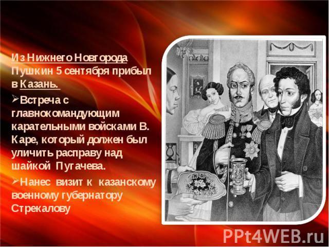 Из Нижнего Новгорода Пушкин 5 сентября прибыл в Казань. Встреча с главнокомандующим карательными войсками В. Каре, который должен был уличить расправу над шайкой Пугачева. Нанес визит к казанскому военному губернатору Стрекалову