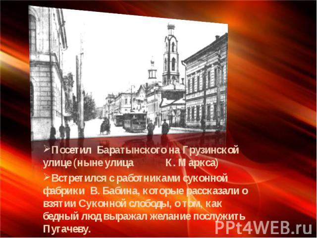 Посетил Баратынского на Грузинской улице (ныне улица К. Маркса) Встретился с работниками суконной фабрики В. Бабина, которые рассказали о взятии Суконной слободы, о том, как бедный люд выражал желание послужить Пугачеву.