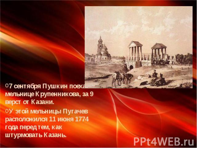 7 сентября Пушкин поехал к мельнице Крупенникова, за 9 верст от Казани. У этой мельницы Пугачев расположился 11 июня 1774 года перед тем, как штурмовать Казань. У мельницы Крупенникова